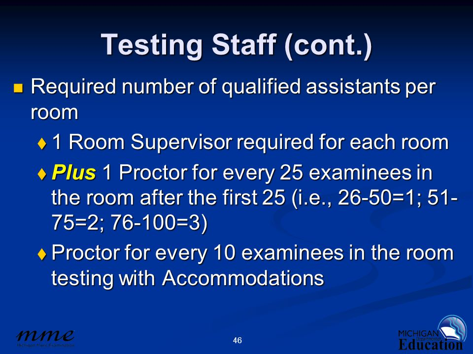 46 Testing Staff (cont.) Required number of qualified assistants per room Required number of qualified assistants per room  1 Room Supervisor required for each room  Plus 1 Proctor for every 25 examinees in the room after the first 25 (i.e., 26-50=1; 51- 75=2; 76-100=3)  Proctor for every 10 examinees in the room testing with Accommodations