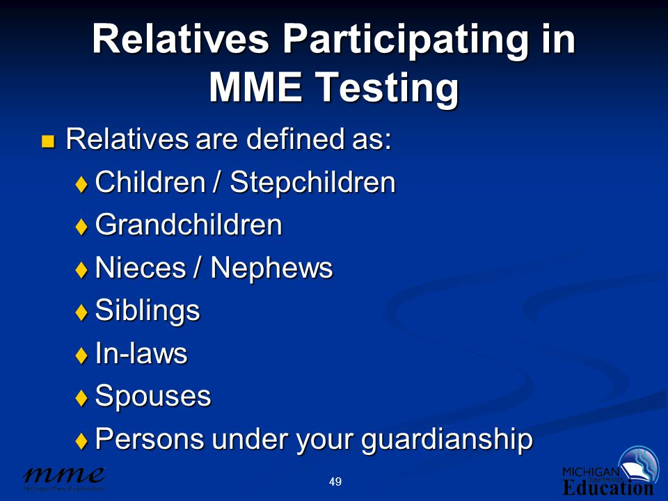 49 Relatives Participating in MME Testing Relatives are defined as: Relatives are defined as:  Children / Stepchildren  Grandchildren  Nieces / Nephews  Siblings  In-laws  Spouses  Persons under your guardianship