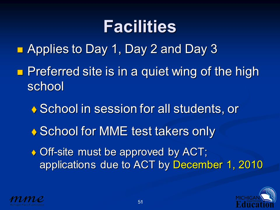 51 Facilities Applies to Day 1, Day 2 and Day 3 Applies to Day 1, Day 2 and Day 3 Preferred site is in a quiet wing of the high school Preferred site is in a quiet wing of the high school  School in session for all students, or  School for MME test takers only  Off-site must be approved by ACT; applications due to ACT by December 1, 2010