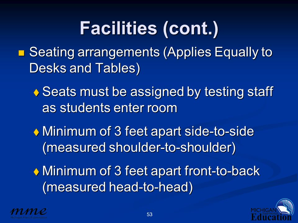 53 Facilities (cont.) Seating arrangements (Applies Equally to Desks and Tables) Seating arrangements (Applies Equally to Desks and Tables)  Seats must be assigned by testing staff as students enter room  Minimum of 3 feet apart side-to-side (measured shoulder-to-shoulder)  Minimum of 3 feet apart front-to-back (measured head-to-head)
