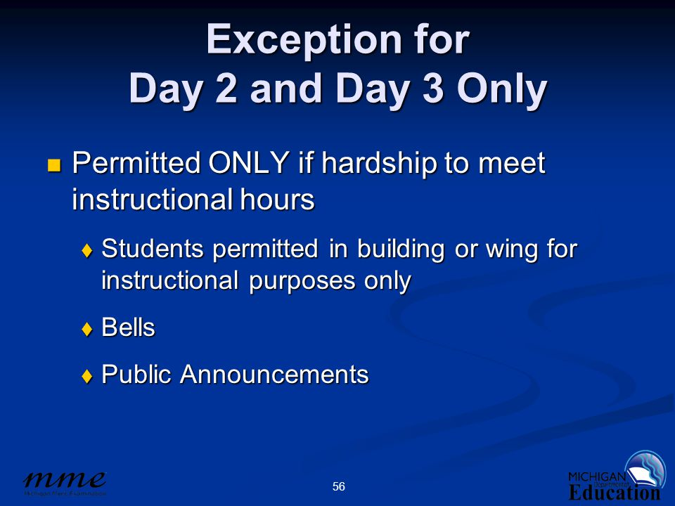 56 Exception for Day 2 and Day 3 Only Permitted ONLY if hardship to meet instructional hours Permitted ONLY if hardship to meet instructional hours 