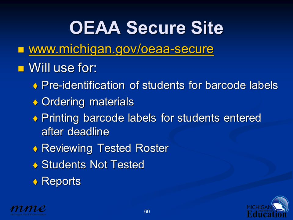 60 OEAA Secure Site www.michigan.gov/oeaa-secure www.michigan.gov/oeaa-secure www.michigan.gov/oeaa-secure Will use for: Will use for:  Pre-identification of students for barcode labels  Ordering materials  Printing barcode labels for students entered after deadline  Reviewing Tested Roster  Students Not Tested  Reports