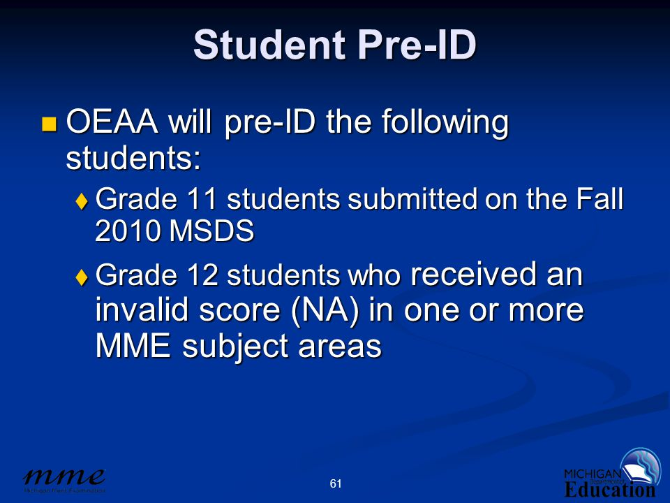 61 Student Pre-ID OEAA will pre-ID the following students: OEAA will pre-ID the following students:  Grade 11 students submitted on the Fall 2010 MSDS  Grade 12 students who received an invalid score (NA) in one or more MME subject areas