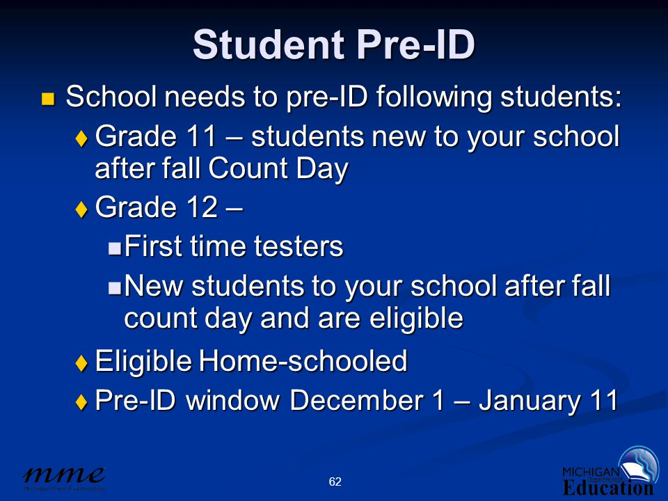 62 Student Pre-ID School needs to pre-ID following students: School needs to pre-ID following students:  Grade 11 – students new to your school after fall Count Day  Grade 12 – First time testers First time testers New students to your school after fall count day and are eligible New students to your school after fall count day and are eligible  Eligible Home-schooled  Pre-ID window December 1 – January 11