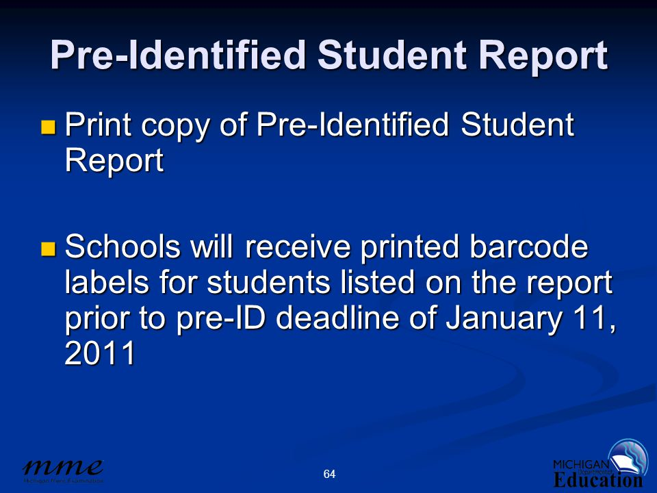 64 Pre-Identified Student Report Print copy of Pre-Identified Student Report Print copy of Pre-Identified Student Report Schools will receive printed barcode labels for students listed on the report prior to pre-ID deadline of January 11, 2011 Schools will receive printed barcode labels for students listed on the report prior to pre-ID deadline of January 11, 2011
