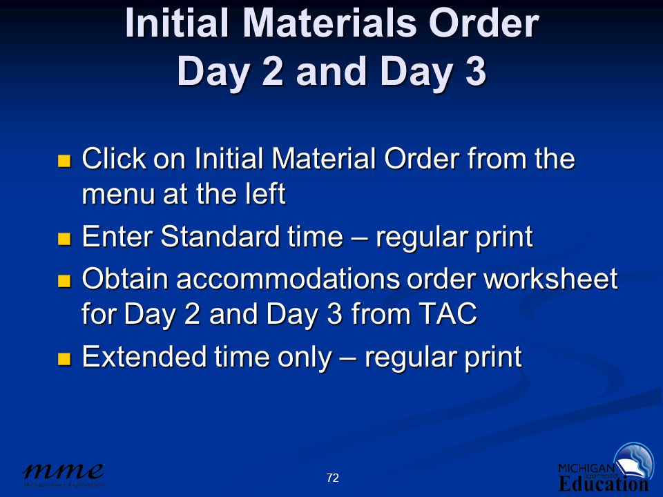 72 Initial Materials Order Day 2 and Day 3 Click on Initial Material Order from the menu at the left Enter Standard time – regular print Obtain accommodations order worksheet for Day 2 and Day 3 from TAC Extended time only – regular print