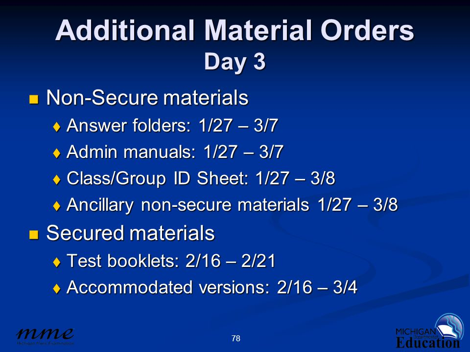 78 Additional Material Orders Day 3 Non-Secure materials Non-Secure materials  Answer folders: 1/27 – 3/7  Admin manuals: 1/27 – 3/7  Class/Group ID Sheet: 1/27 – 3/8  Ancillary non-secure materials 1/27 – 3/8 Secured materials Secured materials  Test booklets: 2/16 – 2/21  Accommodated versions: 2/16 – 3/4
