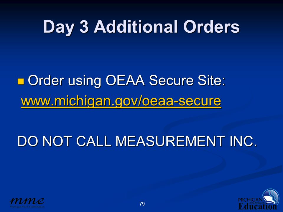 79 Day 3 Additional Orders Order using OEAA Secure Site: Order using OEAA Secure Site: www.michigan.gov/oeaa-secure www.michigan.gov/oeaa-securewww.michigan.gov/oeaa-secure DO NOT CALL MEASUREMENT INC.