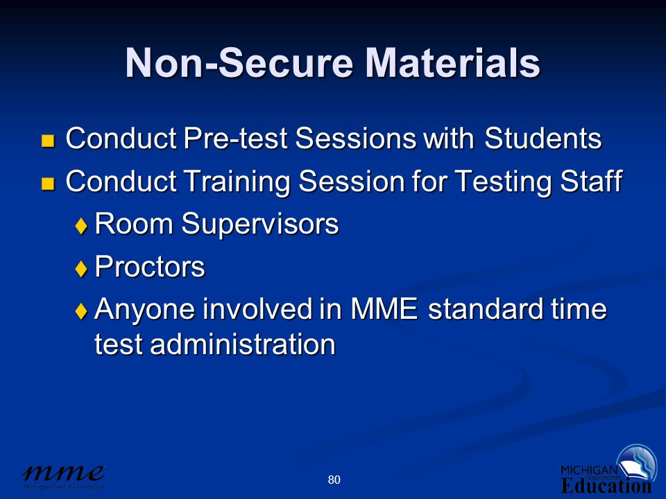 80 Non-Secure Materials Conduct Pre-test Sessions with Students Conduct Pre-test Sessions with Students Conduct Training Session for Testing Staff Conduct Training Session for Testing Staff  Room Supervisors  Proctors  Anyone involved in MME standard time test administration