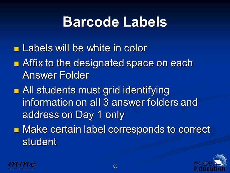 83 Barcode Labels Labels will be white in color Labels will be white in color Affix to the designated space on each Answer Folder Affix to the designated space on each Answer Folder All students must grid identifying information on all 3 answer folders and address on Day 1 only All students must grid identifying information on all 3 answer folders and address on Day 1 only Make certain label corresponds to correct student Make certain label corresponds to correct student
