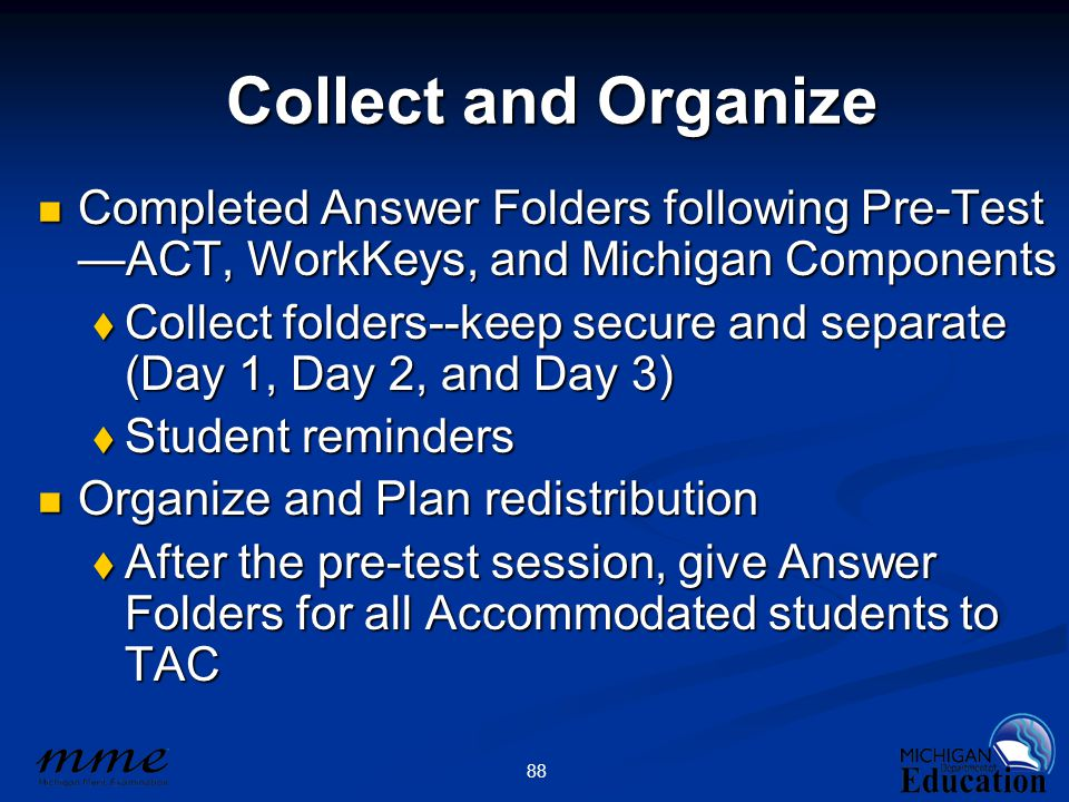 88 Collect and Organize Completed Answer Folders following Pre-Test —ACT, WorkKeys, and Michigan Components Completed Answer Folders following Pre-Test —ACT, WorkKeys, and Michigan Components  Collect folders--keep secure and separate (Day 1, Day 2, and Day 3)  Student reminders Organize and Plan redistribution Organize and Plan redistribution  After the pre-test session, give Answer Folders for all Accommodated students to TAC