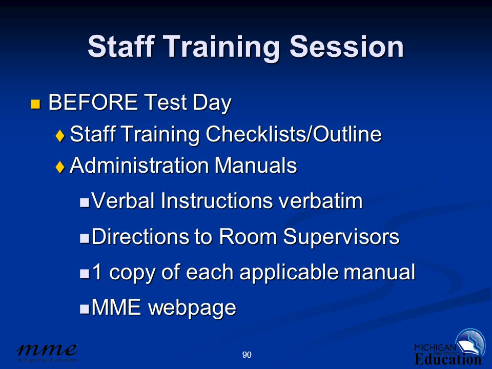 90 Staff Training Session BEFORE Test Day BEFORE Test Day  Staff Training Checklists/Outline  Administration Manuals Verbal Instructions verbatim Verbal Instructions verbatim Directions to Room Supervisors Directions to Room Supervisors 1 copy of each applicable manual 1 copy of each applicable manual MME webpage MME webpage