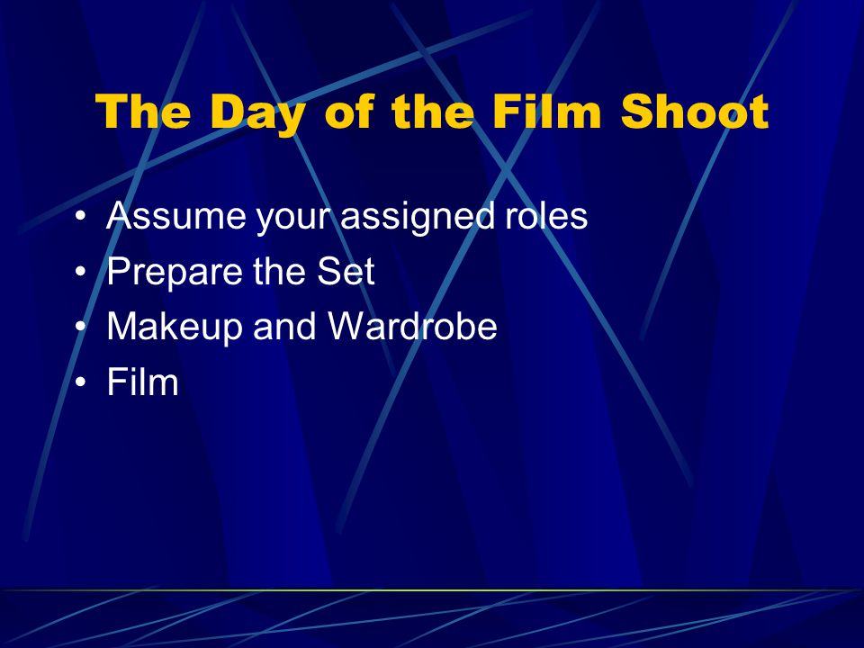 The Day of the Film Shoot Assume your assigned roles Prepare the Set Makeup and Wardrobe Film