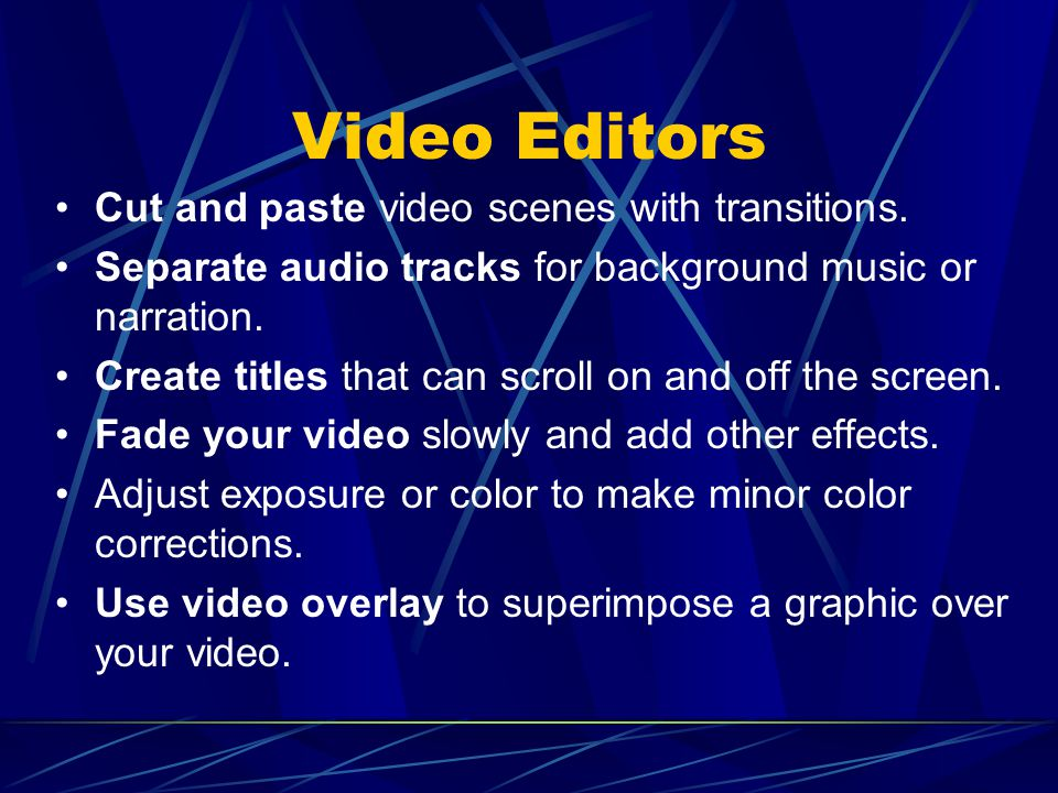 Video Editors Cut and paste video scenes with transitions. Separate audio tracks for background music or narration. Create titles that can scroll on a