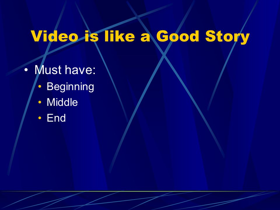 Video is like a Good Story Must have: Beginning Middle End