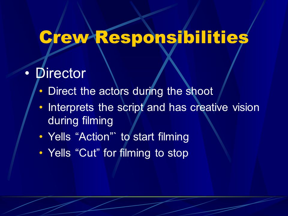 "Crew Responsibilities Director Direct the actors during the shoot Interprets the script and has creative vision during filming Yells ""Action""` to star"