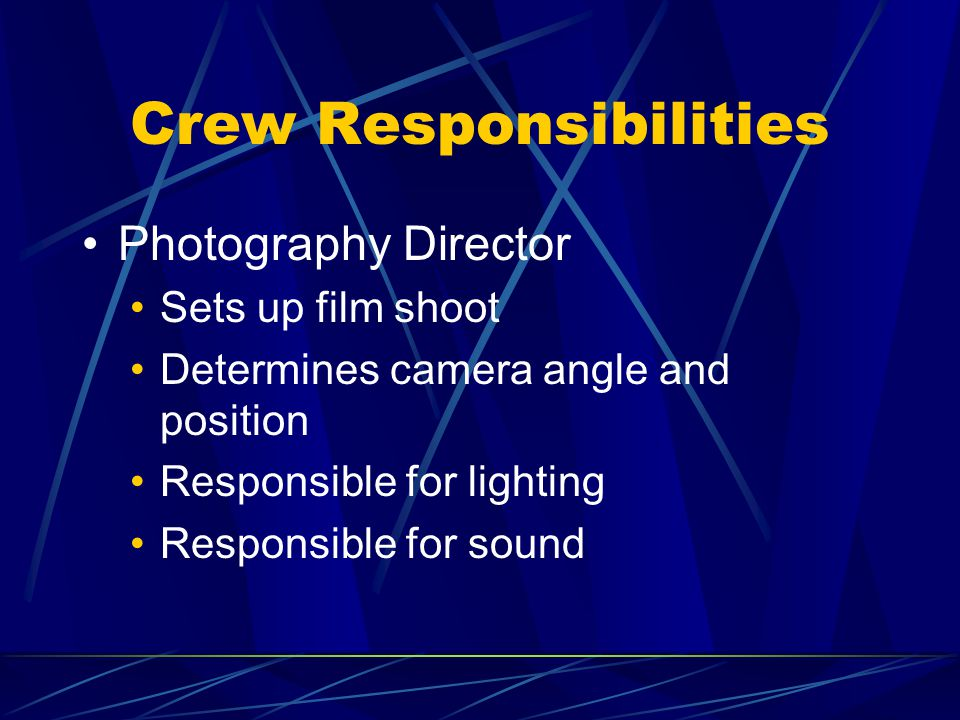 Crew Responsibilities Photography Director Sets up film shoot Determines camera angle and position Responsible for lighting Responsible for sound