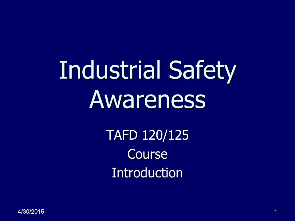 4/30/20151 Industrial Safety Awareness TAFD 120/125 CourseIntroduction