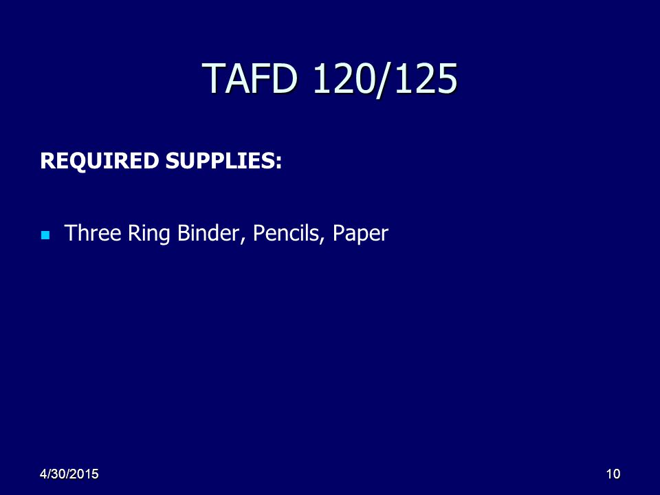 4/30/201510 TAFD 120/125 REQUIRED SUPPLIES: Three Ring Binder, Pencils, Paper