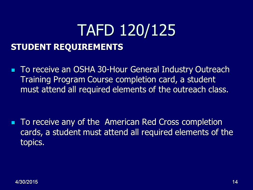 4/30/201514 TAFD 120/125 STUDENT REQUIREMENTS To receive an OSHA 30-Hour General Industry Outreach Training Program Course completion card, a student must attend all required elements of the outreach class.