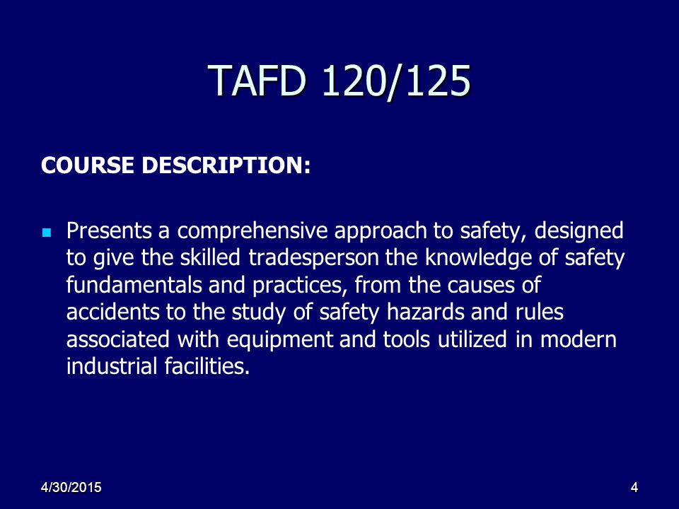 4 TAFD 120/125 COURSE DESCRIPTION: Presents a comprehensive approach to safety, designed to give the skilled tradesperson the knowledge of safety fundamentals and practices, from the causes of accidents to the study of safety hazards and rules associated with equipment and tools utilized in modern industrial facilities.