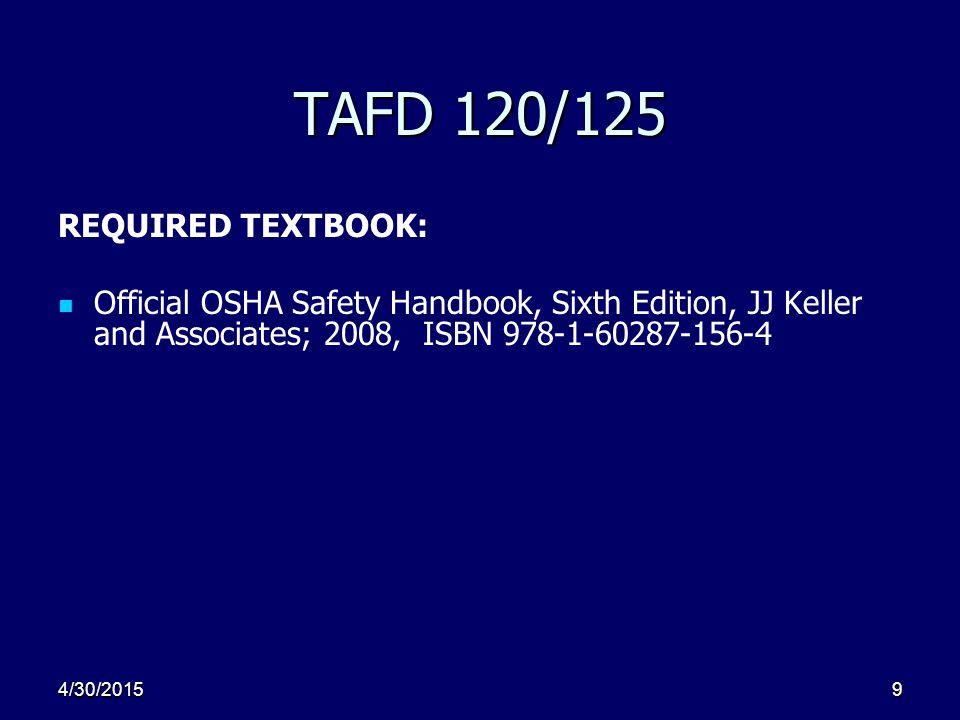 4/30/20159 TAFD 120/125 REQUIRED TEXTBOOK: Official OSHA Safety Handbook, Sixth Edition, JJ Keller and Associates; 2008, ISBN 978-1-60287-156-4
