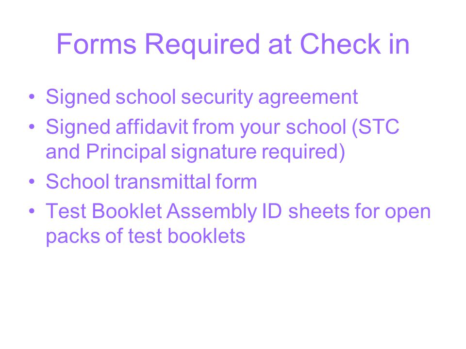 Forms Required at Check in Signed school security agreement Signed affidavit from your school (STC and Principal signature required) School transmittal form Test Booklet Assembly ID sheets for open packs of test booklets