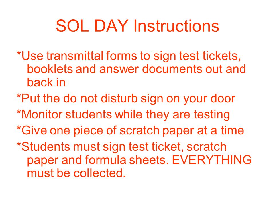 SOL DAY Instructions *Use transmittal forms to sign test tickets, booklets and answer documents out and back in *Put the do not disturb sign on your door *Monitor students while they are testing *Give one piece of scratch paper at a time *Students must sign test ticket, scratch paper and formula sheets.