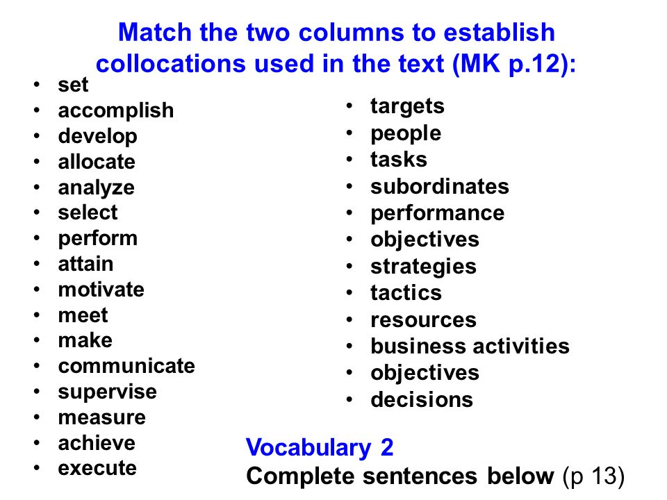 Match the two columns to establish collocations used in the text (MK p.12): set accomplish develop allocate analyze select perform attain motivate mee