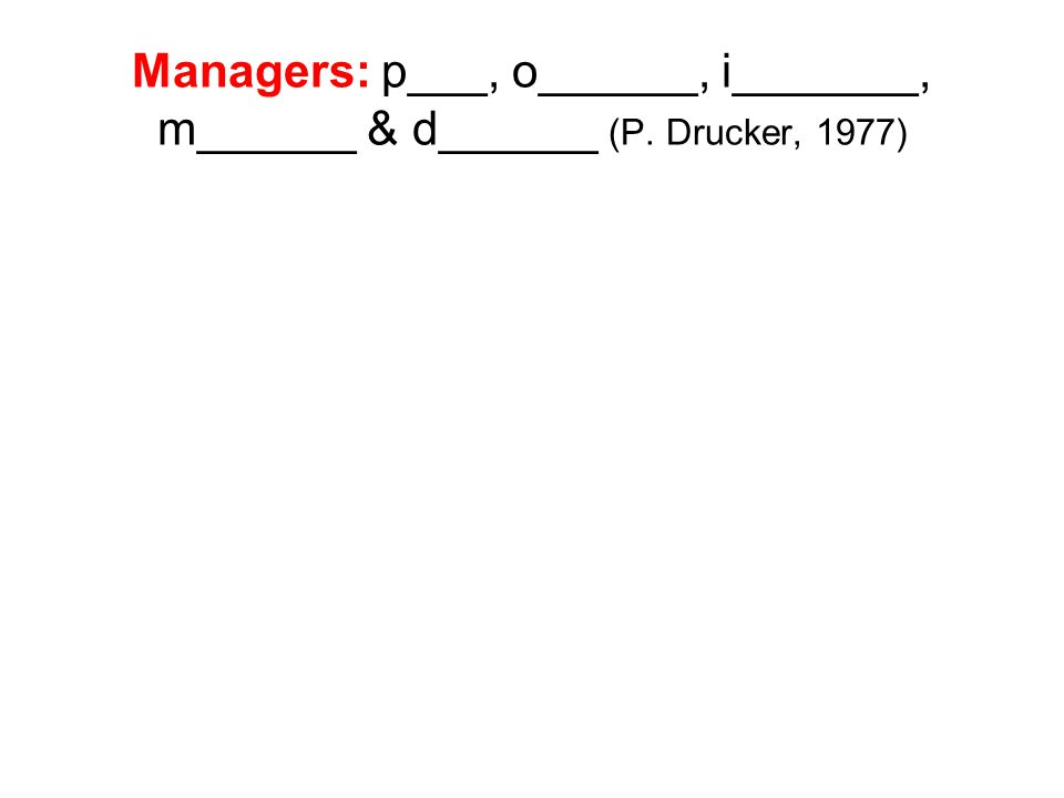 Managers: p___, o______, i_______, m______ & d______ (P. Drucker, 1977)