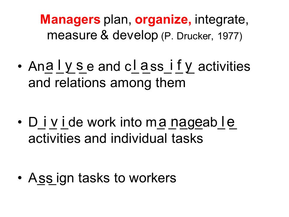 Managers plan, organize, integrate, measure & develop (P. Drucker, 1977) An_ _ _ _e and c_ _ss_ _ _ activities and relations among them D_ _ _de work