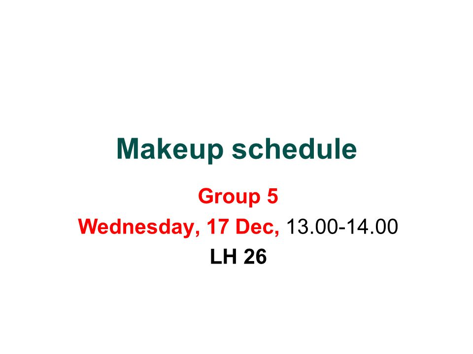 Makeup schedule Group 5 Wednesday, 17 Dec, 13.00-14.00 LH 26