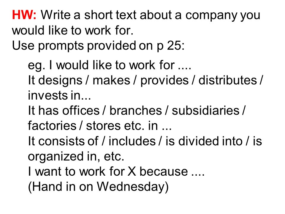 HW: Write a short text about a company you would like to work for. Use prompts provided on p 25: eg. I would like to work for.... It designs / makes /