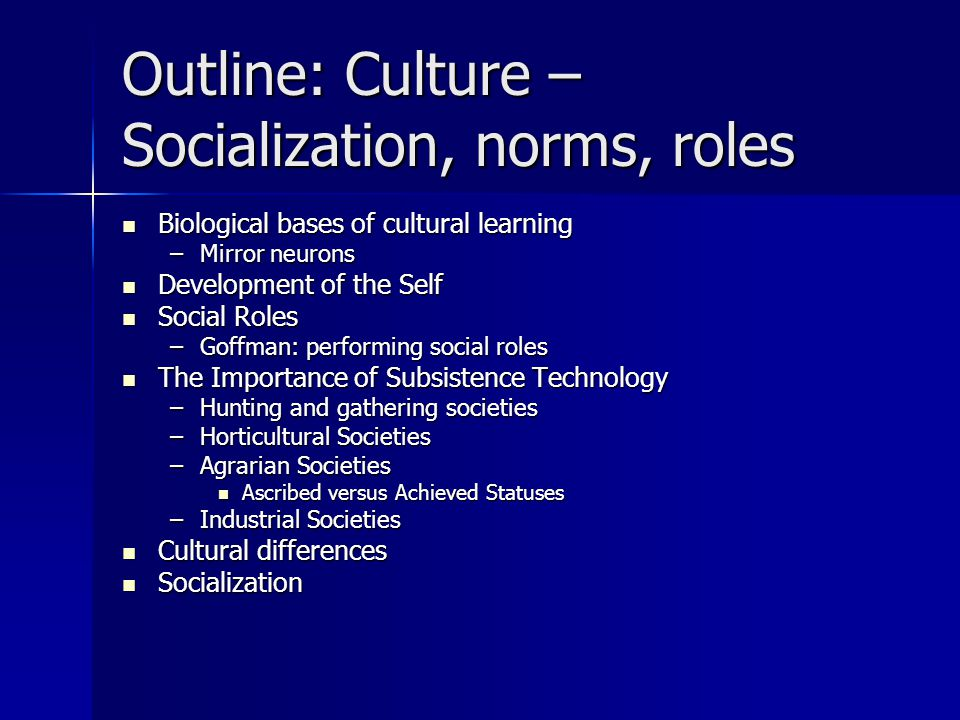 Outline: Culture – Socialization, norms, roles Biological bases of cultural learning Biological bases of cultural learning –Mirror neurons Development of the Self Development of the Self Social Roles Social Roles –Goffman: performing social roles The Importance of Subsistence Technology The Importance of Subsistence Technology –Hunting and gathering societies –Horticultural Societies –Agrarian Societies Ascribed versus Achieved Statuses Ascribed versus Achieved Statuses –Industrial Societies Cultural differences Cultural differences Socialization Socialization