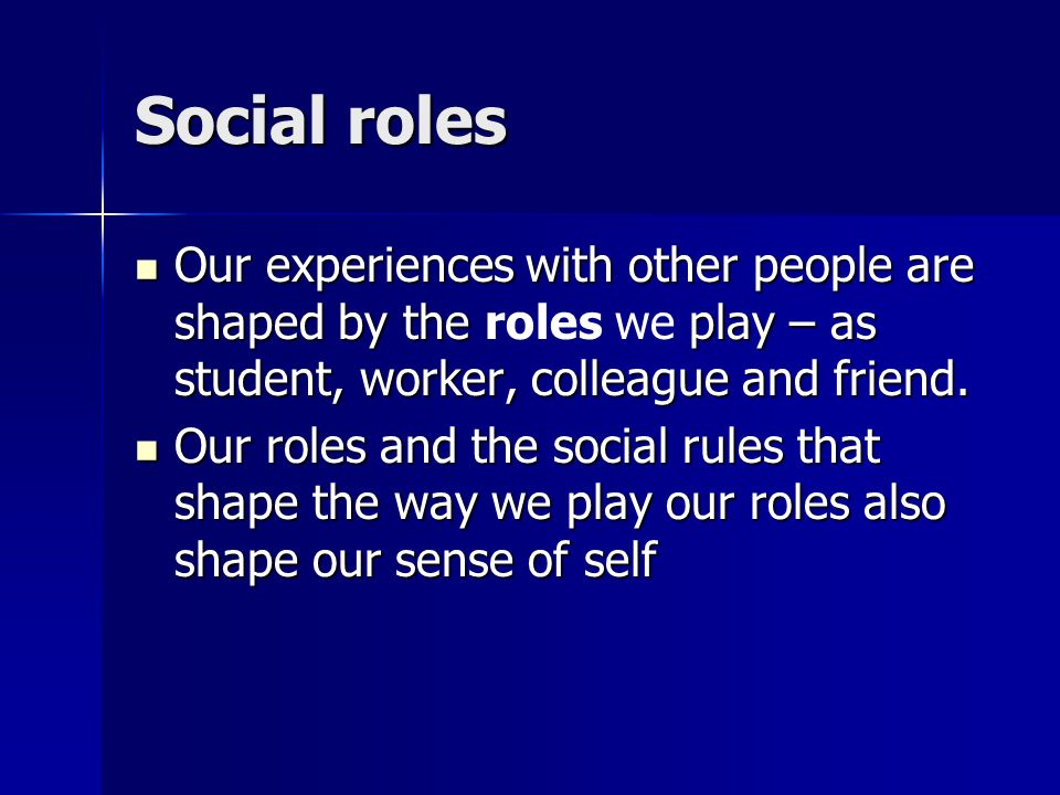 Social roles Our experiences with other people are shaped by the play – as student, worker, colleague and friend.