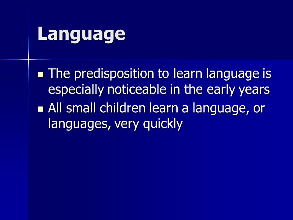 Language The predisposition to learn language is especially noticeable in the early years The predisposition to learn language is especially noticeable in the early years All small children learn a language, or languages, very quickly All small children learn a language, or languages, very quickly