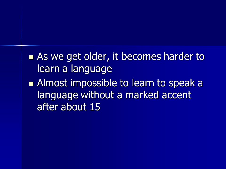 As we get older, it becomes harder to learn a language As we get older, it becomes harder to learn a language Almost impossible to learn to speak a language without a marked accent after about 15 Almost impossible to learn to speak a language without a marked accent after about 15