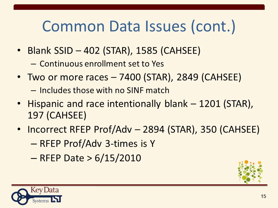 15 Common Data Issues (cont.) Blank SSID – 402 (STAR), 1585 (CAHSEE) – Continuous enrollment set to Yes Two or more races – 7400 (STAR), 2849 (CAHSEE) – Includes those with no SINF match Hispanic and race intentionally blank – 1201 (STAR), 197 (CAHSEE) Incorrect RFEP Prof/Adv – 2894 (STAR), 350 (CAHSEE) – RFEP Prof/Adv 3-times is Y – RFEP Date > 6/15/2010