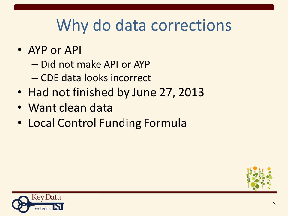 333 Why do data corrections AYP or API – Did not make API or AYP – CDE data looks incorrect Had not finished by June 27, 2013 Want clean data Local Control Funding Formula