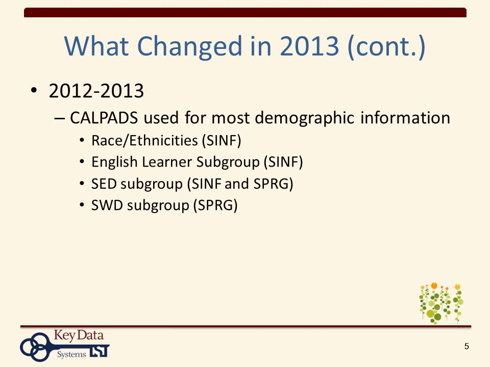 555 What Changed in 2013 (cont.) 2012-2013 – CALPADS used for most demographic information Race/Ethnicities (SINF) English Learner Subgroup (SINF) SED subgroup (SINF and SPRG) SWD subgroup (SPRG)