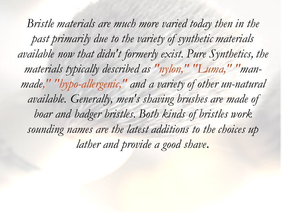 Bristle materials are much more varied today then in the past primarily due to the variety of synthetic materials available now that didn t formerly exist.