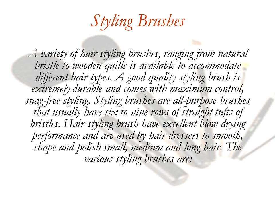 Styling Brushes A variety of hair styling brushes, ranging from natural bristle to wooden quills is available to accommodate different hair types.