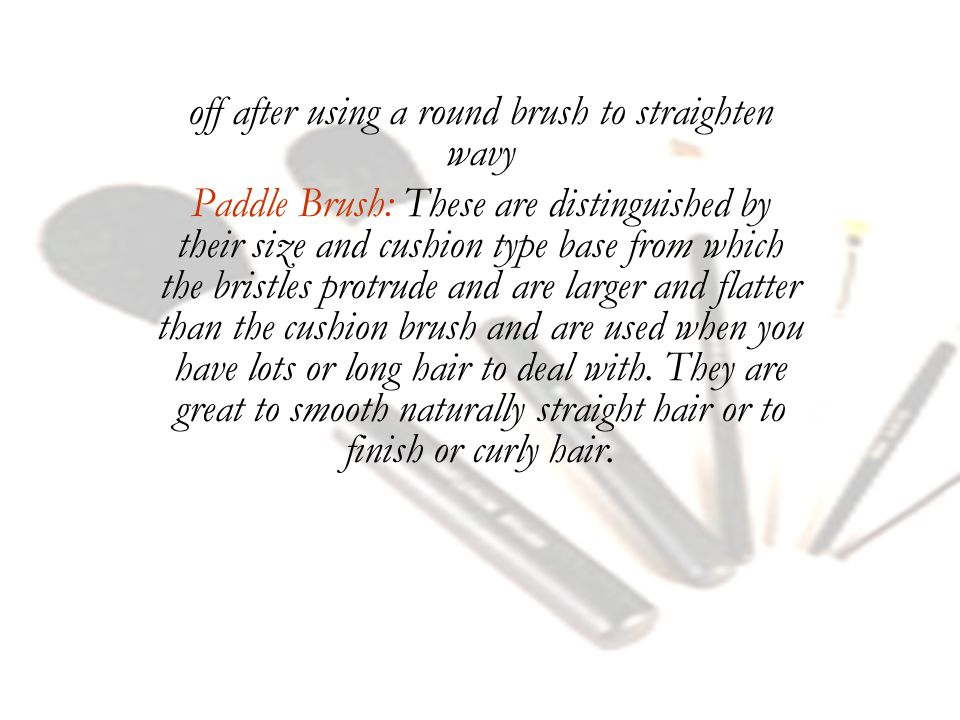 off after using a round brush to straighten wavy Paddle Brush: These are distinguished by their size and cushion type base from which the bristles protrude and are larger and flatter than the cushion brush and are used when you have lots or long hair to deal with.