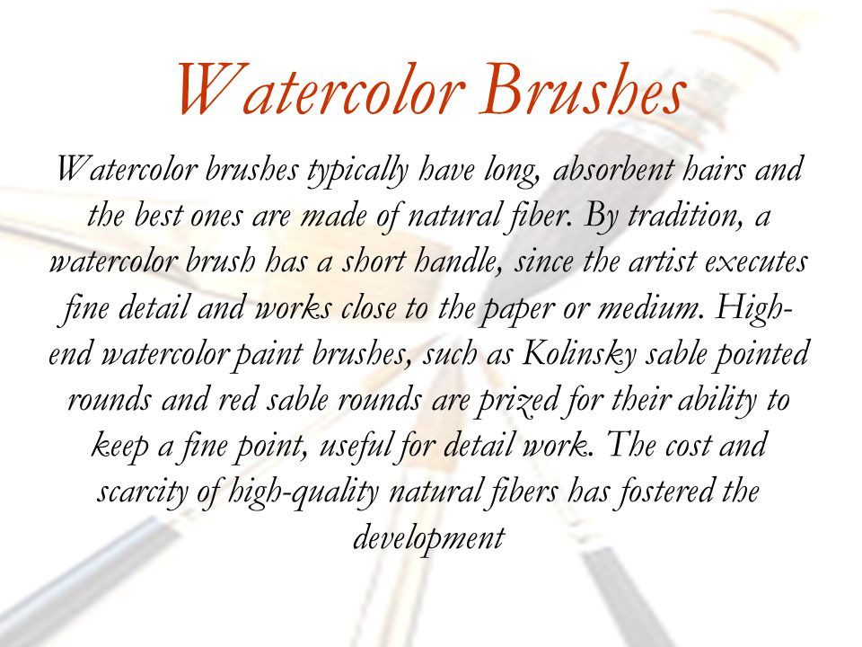 Watercolor Brushes Watercolor brushes typically have long, absorbent hairs and the best ones are made of natural fiber.
