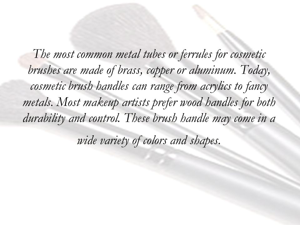 The most common metal tubes or ferrules for cosmetic brushes are made of brass, copper or aluminum.