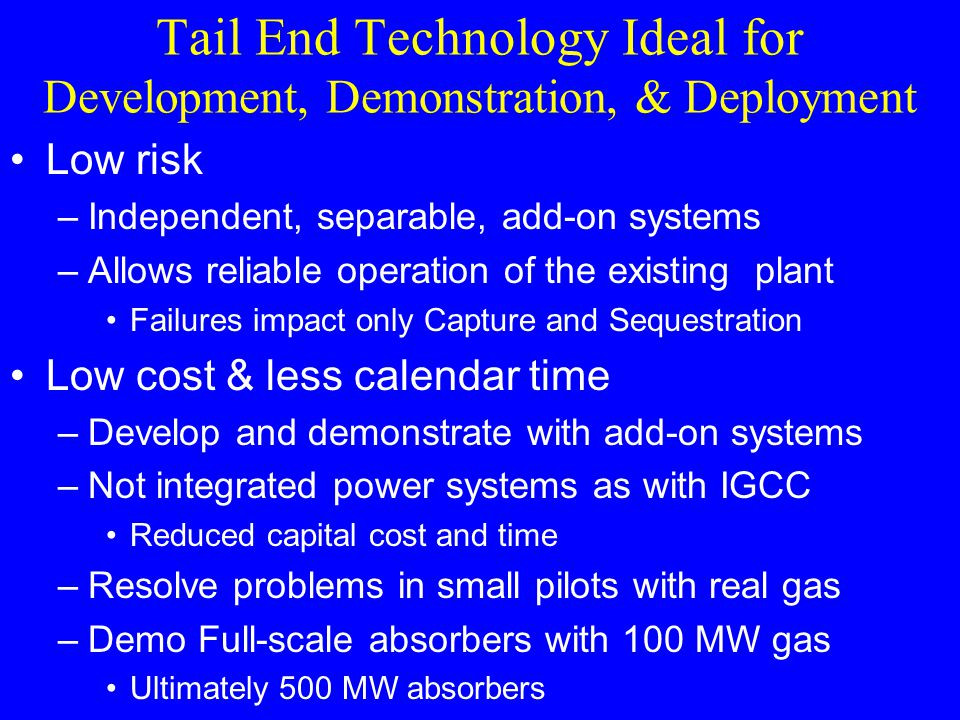 Tail End Technology Ideal for Development, Demonstration, & Deployment Low risk –Independent, separable, add-on systems –Allows reliable operation of the existing plant Failures impact only Capture and Sequestration Low cost & less calendar time –Develop and demonstrate with add-on systems –Not integrated power systems as with IGCC Reduced capital cost and time –Resolve problems in small pilots with real gas –Demo Full-scale absorbers with 100 MW gas Ultimately 500 MW absorbers