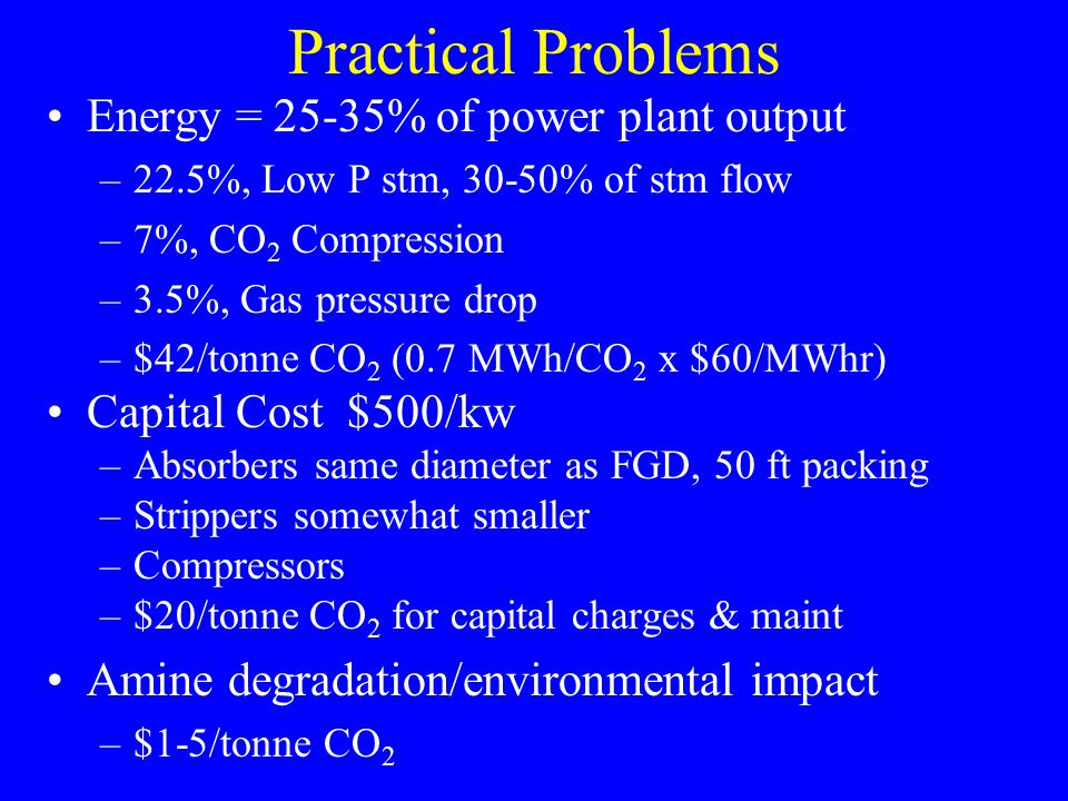 Practical Problems Energy = 25-35% of power plant output –22.5%, Low P stm, 30-50% of stm flow –7%, CO 2 Compression –3.5%, Gas pressure drop –$42/ton