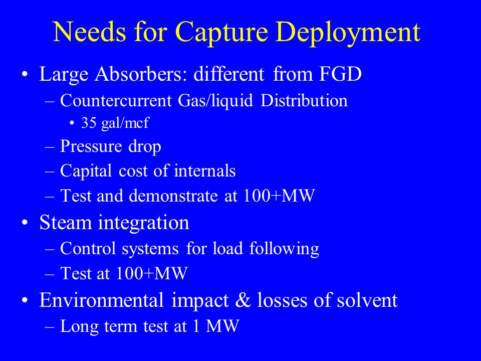 Needs for Capture Deployment Large Absorbers: different from FGD –Countercurrent Gas/liquid Distribution 35 gal/mcf –Pressure drop –Capital cost of internals –Test and demonstrate at 100+MW Steam integration –Control systems for load following –Test at 100+MW Environmental impact & losses of solvent –Long term test at 1 MW