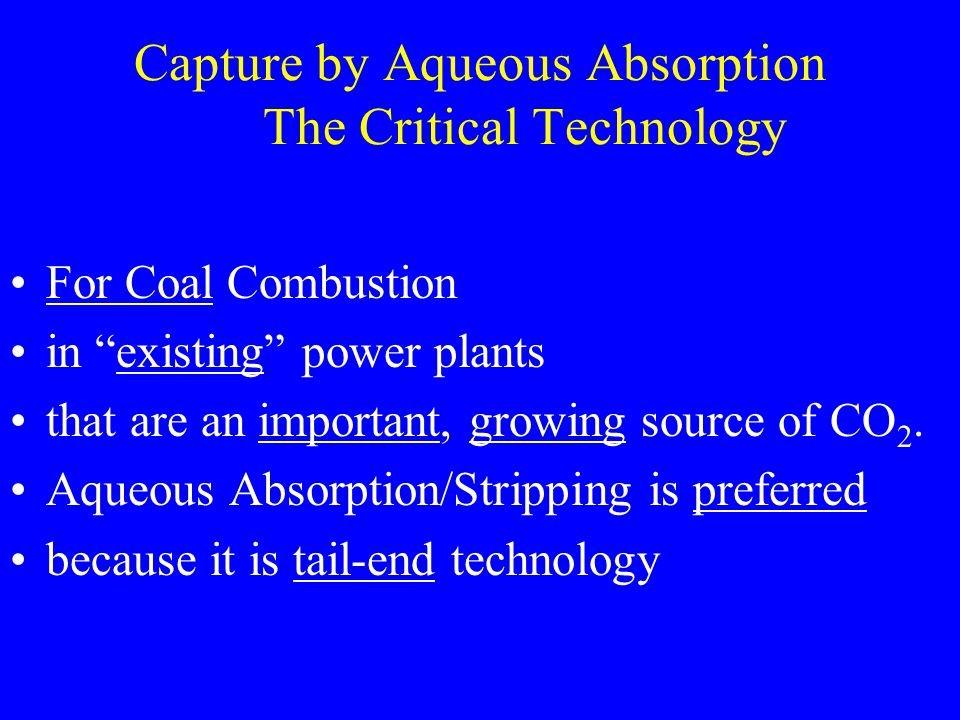 Capture by Aqueous Absorption The Critical Technology For Coal Combustion in existing power plants that are an important, growing source of CO 2.