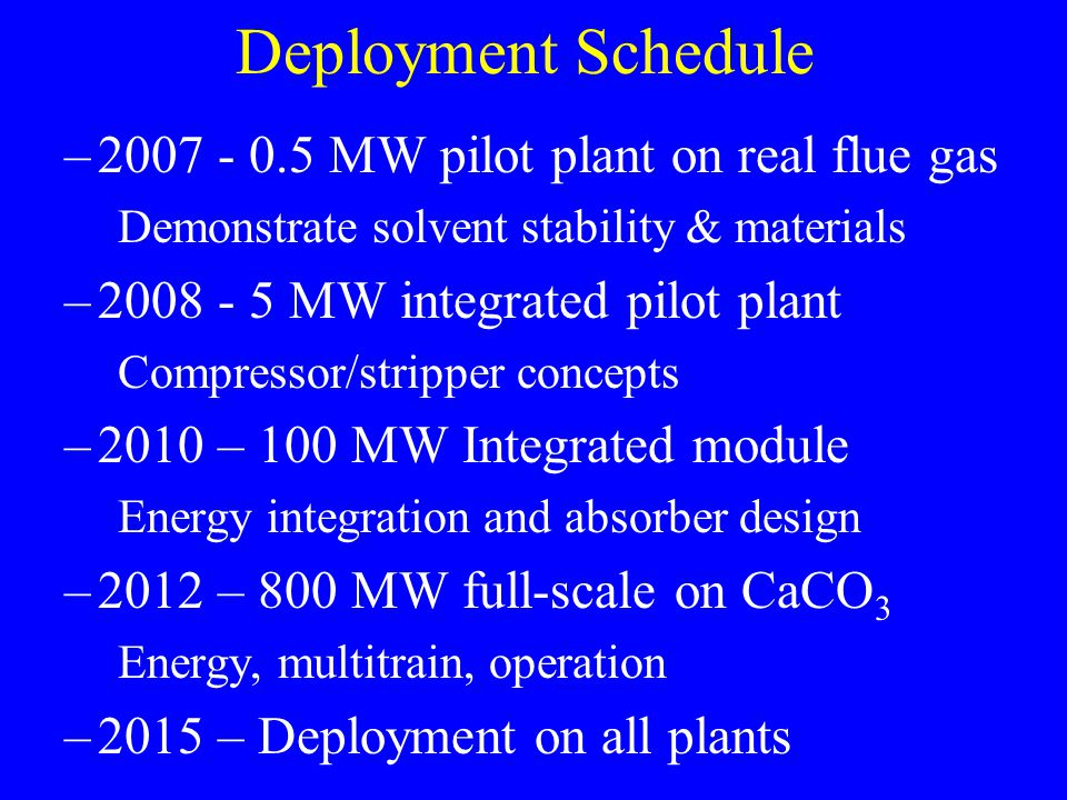 Deployment Schedule –2007 - 0.5 MW pilot plant on real flue gas Demonstrate solvent stability & materials –2008 - 5 MW integrated pilot plant Compressor/stripper concepts –2010 – 100 MW Integrated module Energy integration and absorber design –2012 – 800 MW full-scale on CaCO 3 Energy, multitrain, operation –2015 – Deployment on all plants